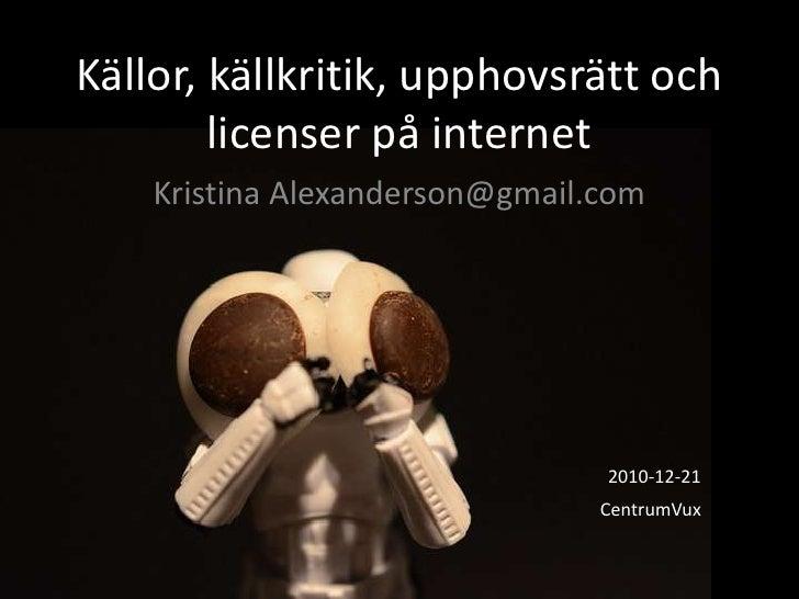 Källor, källkritik, upphovsrätt och licenser på internet<br />Kristina Alexanderson@gmail.com<br />2010-12-21 <br />Centru...