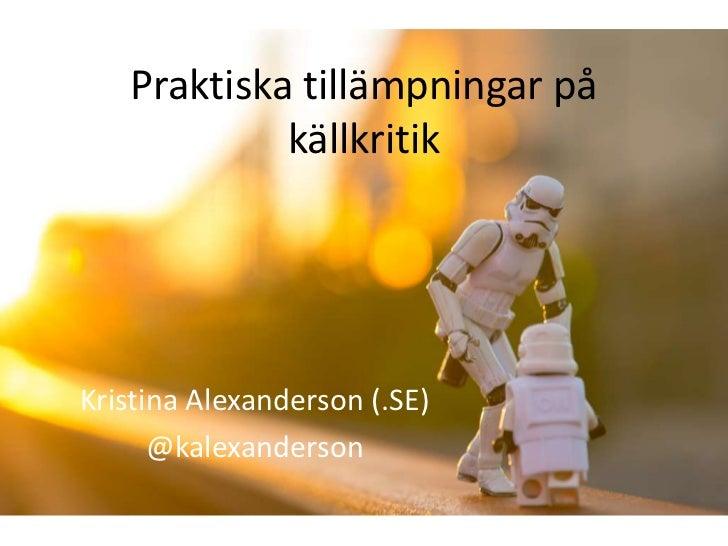Praktiska tillämpningar på            källkritikKristina Alexanderson (.SE)      @kalexanderson