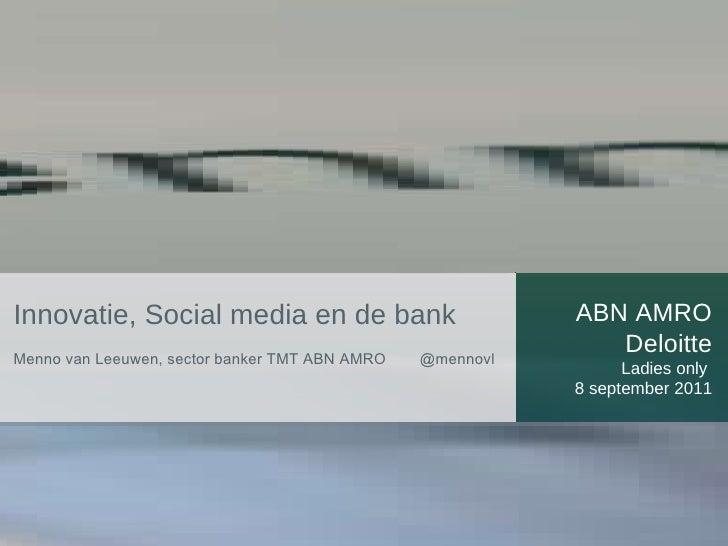 ABN AMRO Deloitte Ladies only  8 september 2011 Innovatie, Social media en de bank  Menno van Leeuwen, sector banker TMT A...