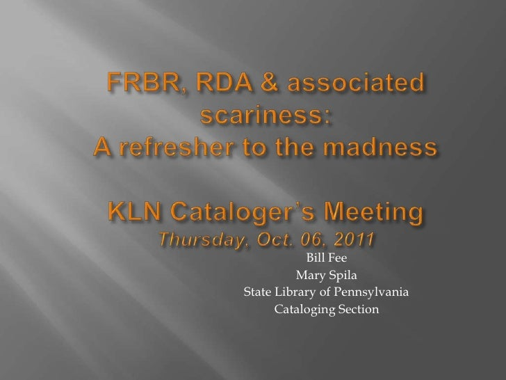 FRBR, RDA & associated scariness:A refresher to the madnessKLN Cataloger's MeetingThursday, Oct. 06, 2011<br />Bill Fee <b...