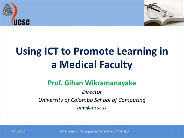 Using ICT to Promote Learning in           a Medical Faculty                Prof. Gihan Wikramanayake                     ...
