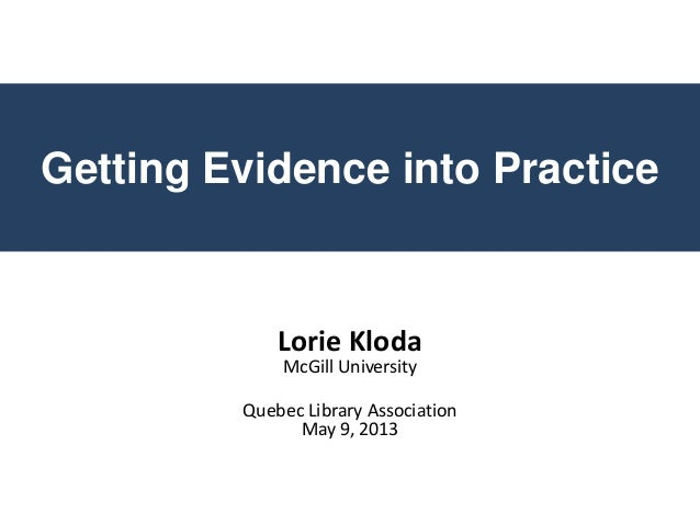 Getting Evidence into PracticeLorie KlodaMcGill UniversityQuebec Library AssociationMay 9, 2013