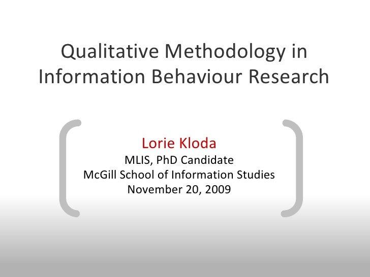 Qualitative Methodology in Information Behaviour Research                Lorie Kloda             MLIS, PhD Candidate     M...