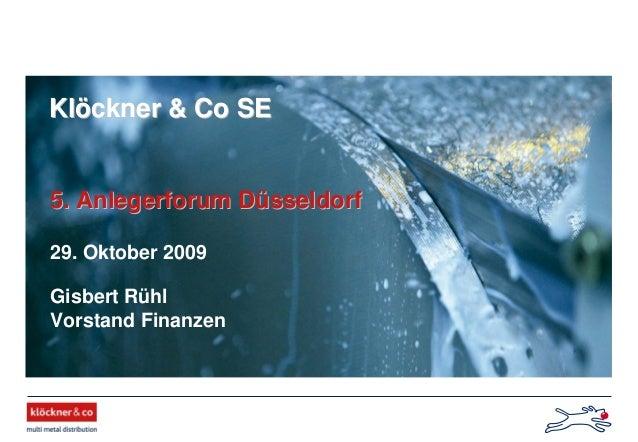 29. Oktober 2009 Gisbert Rühl Vorstand Finanzen KlKlööckner & Co SEckner & Co SE 5.5. AnlegerforumAnlegerforum DDüüsseldor...