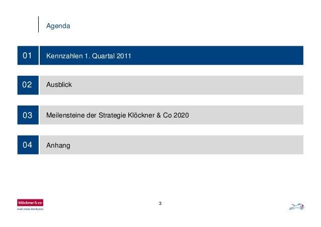 3 Agenda 03 01 Kennzahlen 1. Quartal 2011 02 Ausblick Meilensteine der Strategie Klöckner & Co 2020 04 Anhang