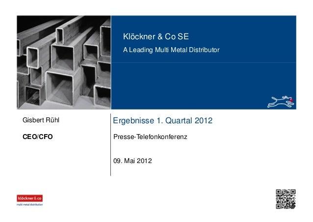 Klöckner & Co SE A Leading Multi Metal Distributor Ergebnisse 1. Quartal 2012 Presse-TelefonkonferenzCEO/CFO Gisbert Rühl ...