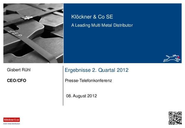 Klöckner & Co SE A Leading Multi Metal Distributor Ergebnisse 2. Quartal 2012 Presse-TelefonkonferenzCEO/CFO Gisbert Rühl ...