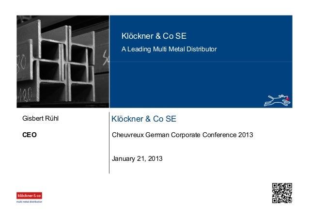 Klöckner & Co SE A Leading Multi Metal Distributor Klöckner & Co SE CEO Gisbert Rühl January 21, 2013 Cheuvreux German Cor...