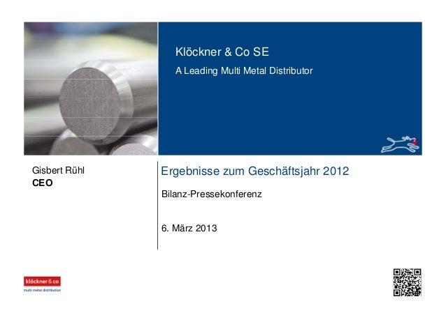Klöckner & Co SE A Leading Multi Metal Distributor Ergebnisse zum Geschäftsjahr 2012 Bilanz-Pressekonferenz CEO Gisbert Rü...