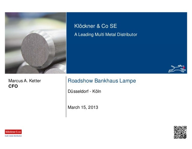 Klöckner & Co SE A Leading Multi Metal Distributor Roadshow Bankhaus Lampe Düsseldorf - Köln CFO March 15, 2013 Marcus A. ...