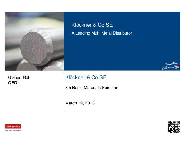 Klöckner & Co SE A Leading Multi Metal Distributor Klöckner & Co SE 8th Basic Materials Seminar CEO Gisbert Rühl March 19,...