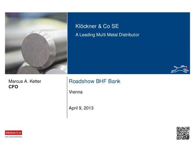 Klöckner & Co SE A Leading Multi Metal Distributor Roadshow BHF Bank Vienna CFO Marcus A. Ketter April 9, 2013
