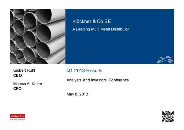 Klöckner & Co SE A Leading Multi Metal Distributor Q1 2013 Results Analysts' and Investors' Conference CEO Gisbert Rühl Ma...