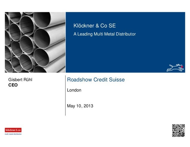 Klöckner & Co SE A Leading Multi Metal Distributor Roadshow Credit Suisse London CEO Gisbert Rühl May 10, 2013