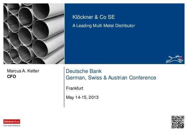 Klöckner & Co SE A Leading Multi Metal Distributor Deutsche Bank German, Swiss & Austrian ConferenceCFO Marcus A. Ketter M...