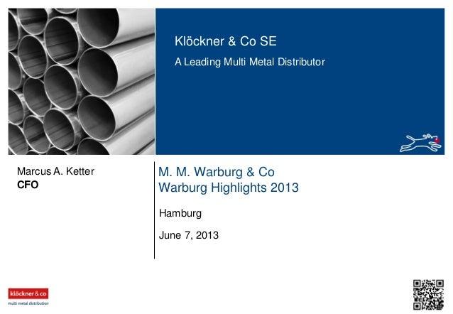Klöckner & Co SE A Leading Multi Metal Distributor M. M. Warburg & Co Warburg Highlights 2013CFO Marcus A. Ketter June 7, ...