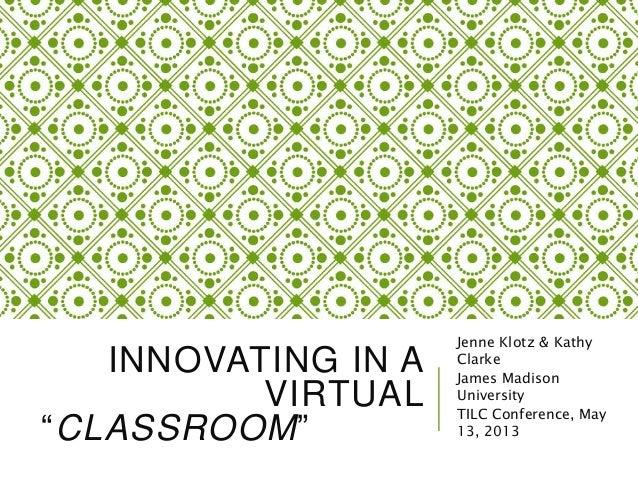 "INNOVATING IN A VIRTUAL ""CLASSROOM"" Jenne Klotz & Kathy Clarke James Madison University TILC Conference, May 13, 2013"