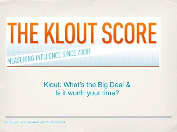 Klout: What's the Big Deal &                              Is it worth your time?Liz Jostes - BarCamp Memphis, November 2011