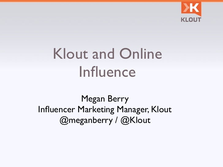 Klout and Online      Influence          Megan BerryInfluencer Marketing Manager, Klout     @meganberry / @Klout