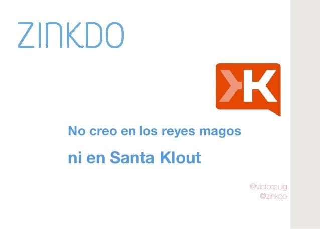 @victorpuig  @zinkdo   No creo en los reyes magos  ni en Santa Klout