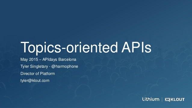 Topics-oriented APIs May 2015 – APIdays Barcelona Tyler Singletary - @harmophone Director of Platform tyler@klout.com