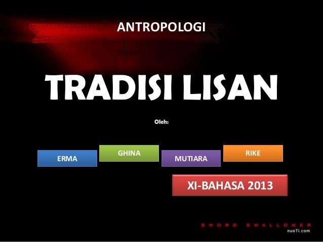 ANTROPOLOGI  TRADISI LISAN Oleh:  ERMA  GHINA  MUTIARA  RIKE  XI-BAHASA 2013