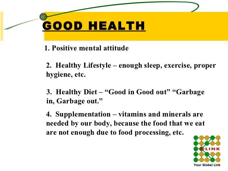 GOOD HEALTH 1. Positive mental attitude  2.  Healthy Lifestyle – enough sleep, exercise, proper hygiene, etc. 3.  Healthy ...
