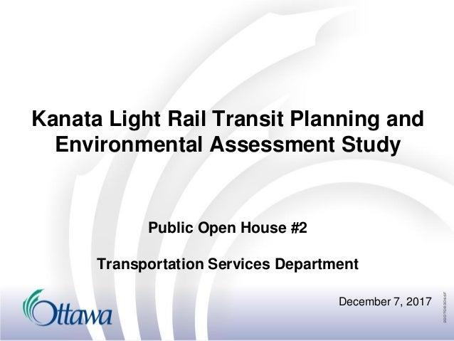 Kanata Light Rail Transit Planning and Environmental Assessment Study December 7, 2017 Public Open House #2 Transportation...