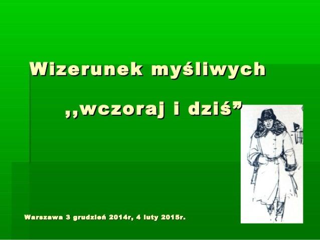 Wizerunek myśliwychWizerunek myśliwych Warszawa 3 grudzień 2014r, 4 luty 2015r.Warszawa 3 grudzień 2014r, 4 luty 2015r. ,,...