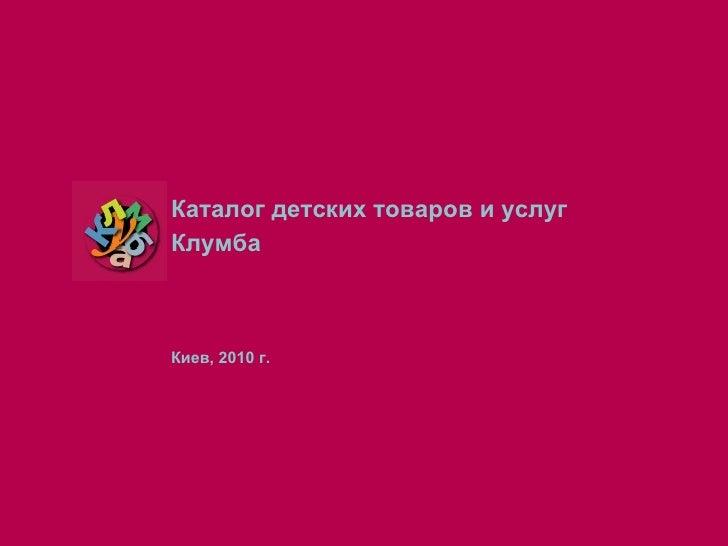 <ul><li>Каталог детских товаров и услуг </li></ul><ul><li>  Клумба </li></ul><ul><li>Киев, 20 10  г. </li></ul>