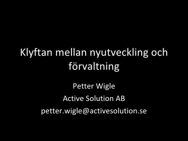 Klyftan mellan nyutveckling och förvaltning Petter Wigle Active Solution AB [email_address]