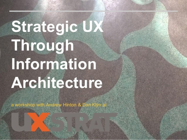 Strategic UX Through Information Architecture a workshop with Andrew Hinton & Dan Klyn at