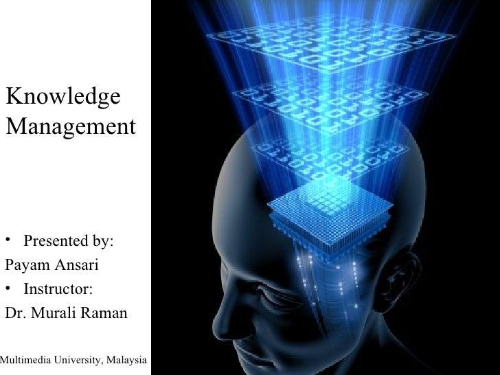 Knowledge Management <ul><li>Presented by: </li></ul><ul><li>Payam Ansari </li></ul><ul><li>Instructor: </li></ul><ul><li>...