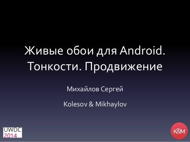Живые обои для Android. Тонкости. Продвижение Михайлов Сергей Kolesov & Mikhaylov
