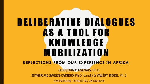 DELIBERATIVE DIALOGUES AS A TOOL FOR KNOWLEDGE MOBILIZ ATION R E F L E C T I O N S F R O M O U R E X P E R I E N C E I N A...