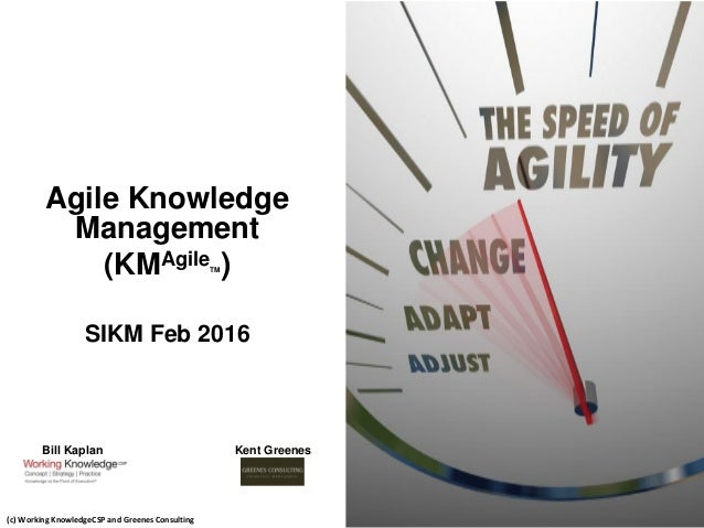 Agile Knowledge Management (KMAgileTM) SIKM Feb 2016 1 (c) Working KnowledgeCSP and Greenes Consulting Bill Kaplan Kent Gr...