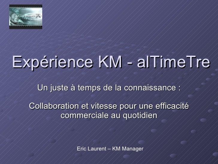 Expérience KM - alTimeTre Un juste à temps de la connaissance : Collaboration et vitesse pour une efficacité commerciale a...