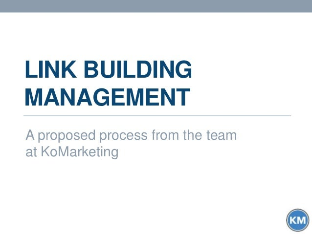 LINK BUILDING MANAGEMENT A proposed process from the team at KoMarketing