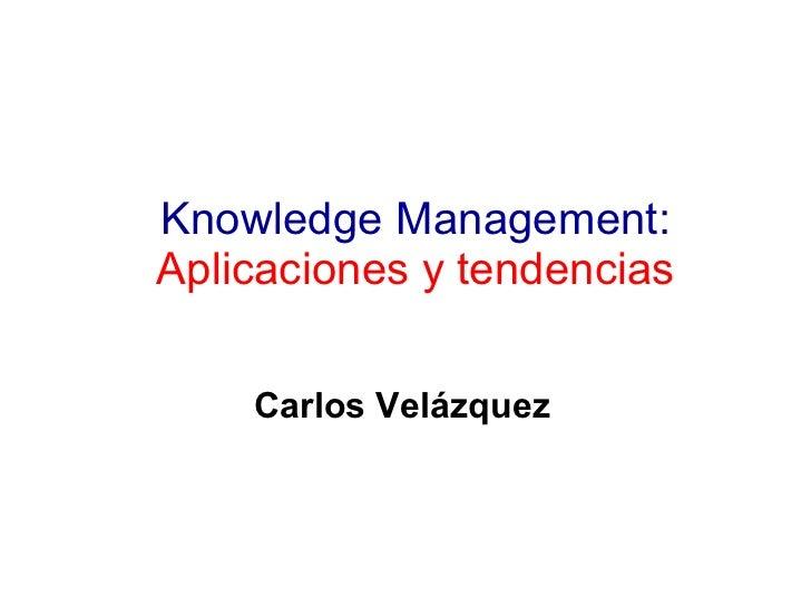 Knowledge Management:  Aplicaciones y tendencias Carlos Velázquez