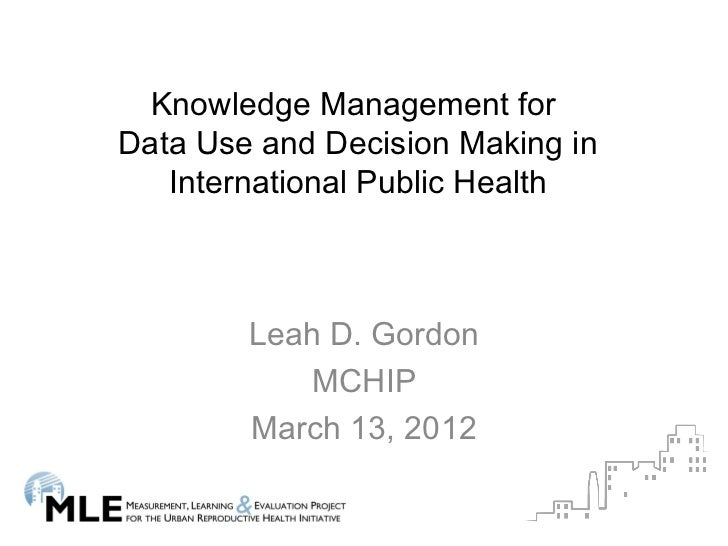 Knowledge Management forData Use and Decision Making in   International Public Health        Leah D. Gordon            MCH...