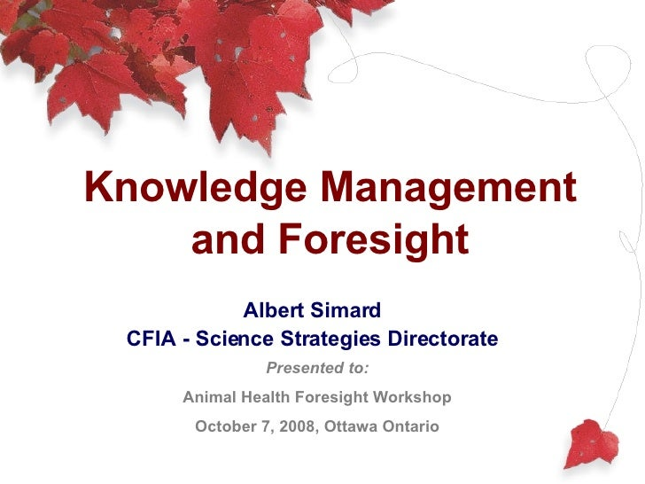 Knowledge Management and Foresight Albert Simard CFIA - Science Strategies Directorate Presented to: Animal Health Foresig...
