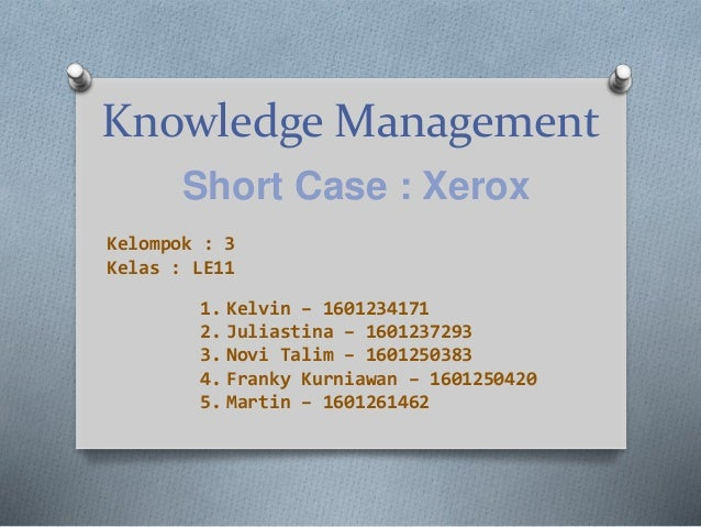 Knowledge Management Short Case : Xerox 1. Kelvin – 1601234171 2. Juliastina – 1601237293 3. Novi Talim – 1601250383 4. Fr...