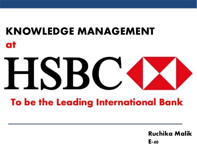 knowledge management at hsbc Knowledge management project title:  along with knowledge audit hsbc also used knowledge café and peer assist for.