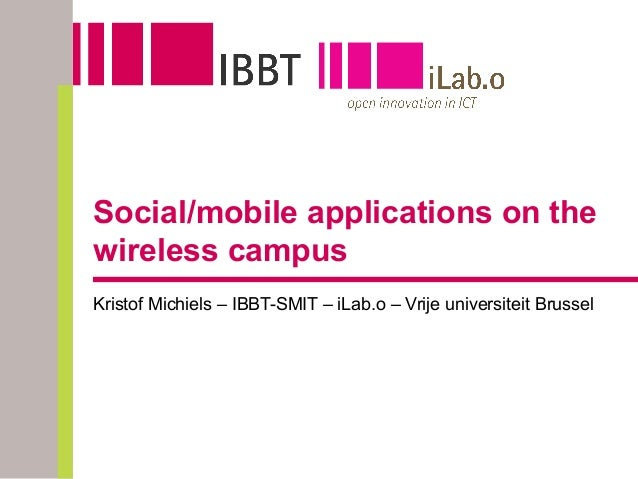 Social/mobile applications on the wireless campus Kristof Michiels – IBBT-SMIT – iLab.o – Vrije universiteit Brussel