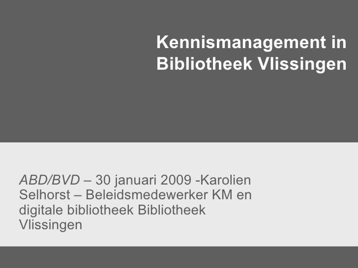 Kennismanagement in Bibliotheek Vlissingen ABD/BVD  – 30 januari 2009 -Karolien Selhorst – Beleidsmedewerker KM en digital...