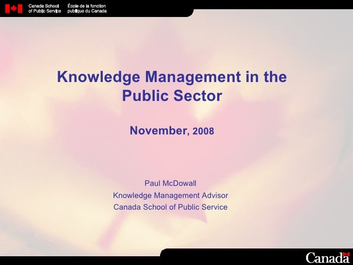 Knowledge Management in the Public Sector November , 2008 Paul McDowall Knowledge Management  Advisor Canada School of Pub...