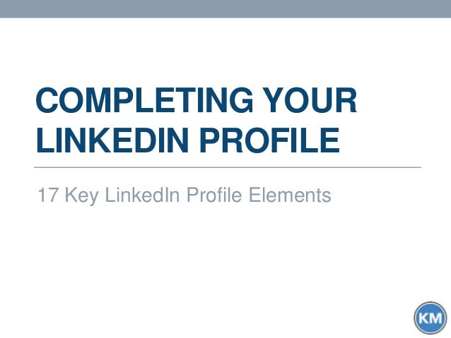 COMPLETING YOUR LINKEDIN PROFILE 17 Key LinkedIn Profile Elements