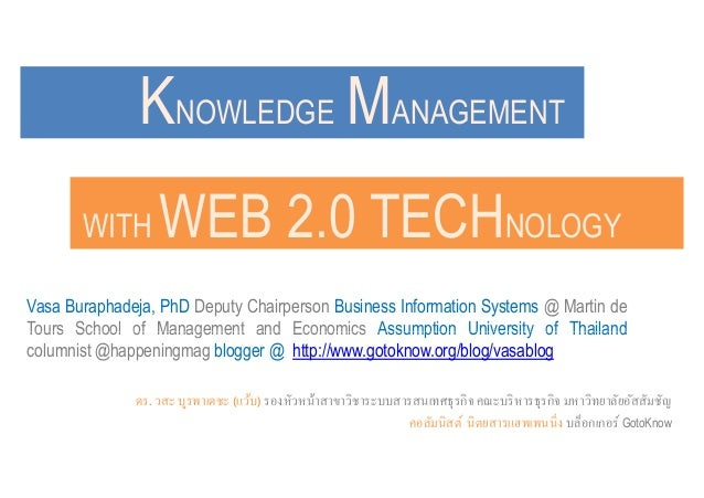 KNOWLEDGE MANAGEMENTWITH WEB 2.0 TECHNOLOGYVasa Buraphadeja, PhD Deputy Chairperson Business Information Systems @ Martin ...