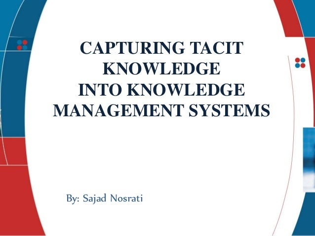 presents CAPTURING TACIT KNOWLEDGE INTO KNOWLEDGE MANAGEMENT SYSTEMS By: Sajad Nosrati