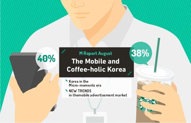 The Mobile and Coffee-holic Korea M Report August Korea in the Micro-moments era NEW TRENDS in themobile advertisement mar...